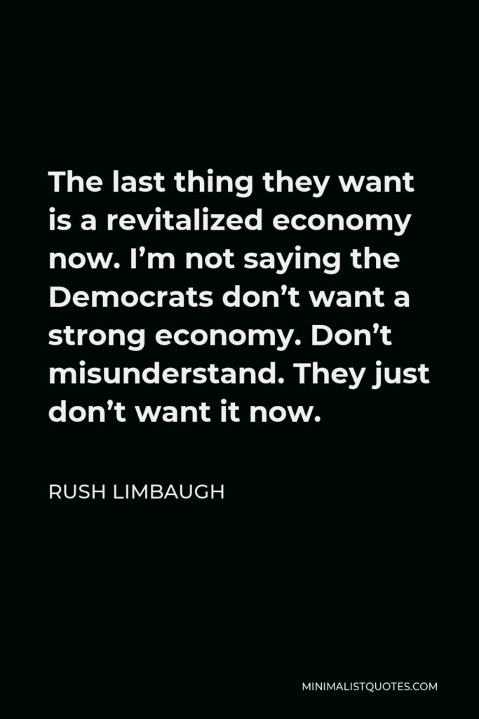Rush Limbaugh Quote - The last thing they want is a revitalized economy now. I'm not saying the Democrats don't want a strong economy. Don't misunderstand. They just don't want it now.
