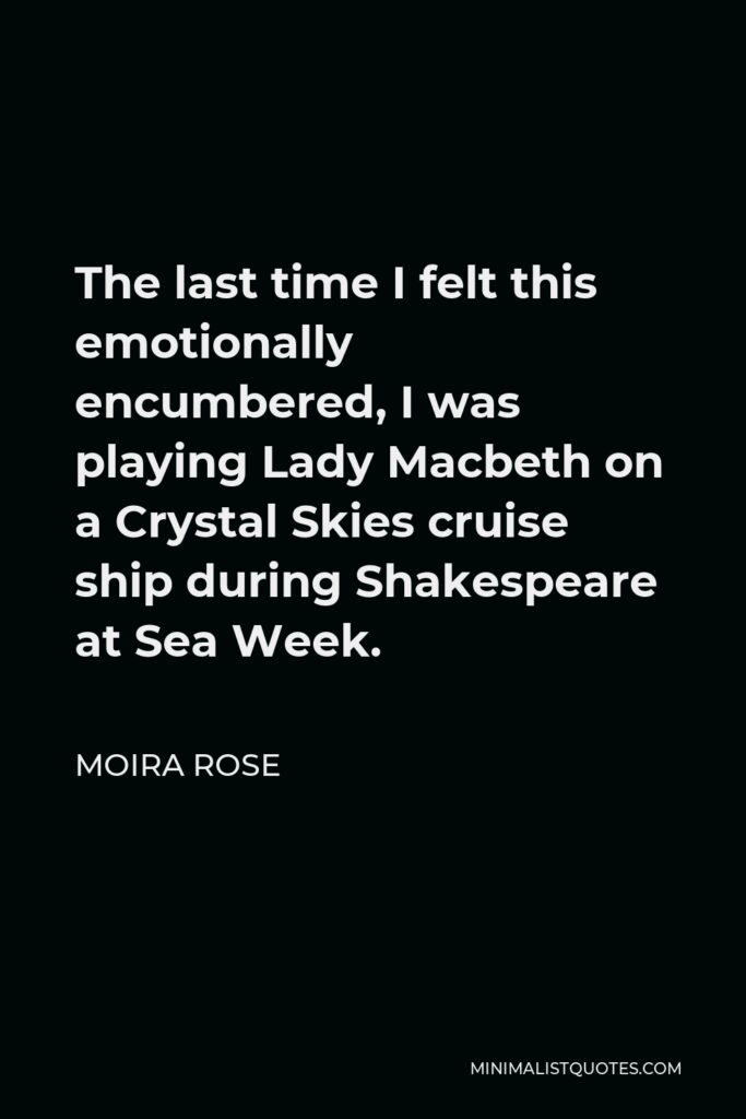 Moira Rose Quote - The last time I felt this emotionally encumbered, I was playing Lady Macbeth on a Crystal Skies cruise ship during Shakespeare at Sea Week.