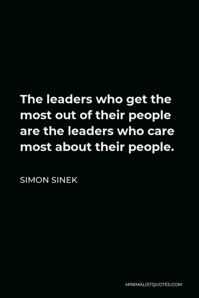 Simon Sinek Quote - The leaders who get the most out of their people are the leaders who care most about their people.
