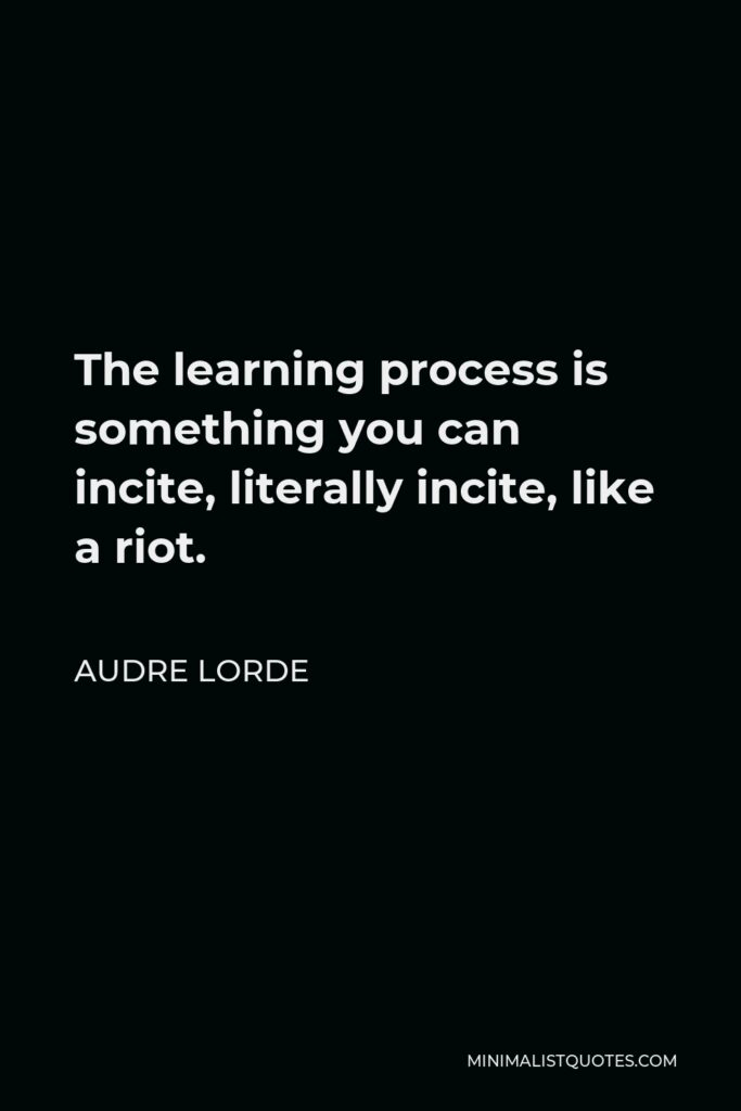Audre Lorde Quote - The learning process is something you can incite, literally incite, like a riot.