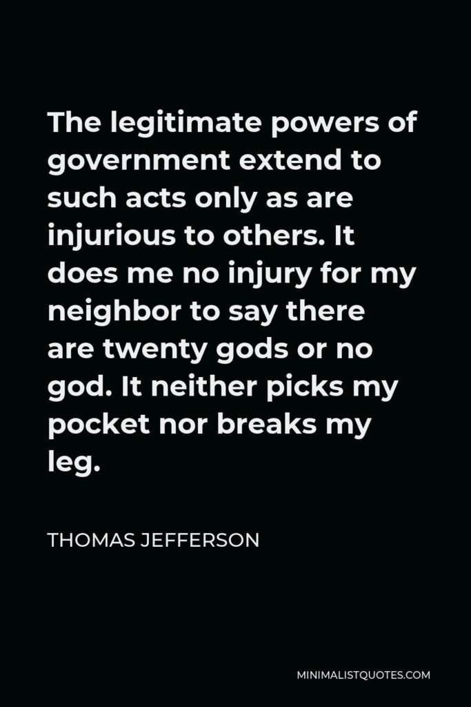 Thomas Jefferson Quote - The legitimate powers of government extend to such acts only as are injurious to others. It does me no injury for my neighbor to say there are twenty gods or no god. It neither picks my pocket nor breaks my leg.
