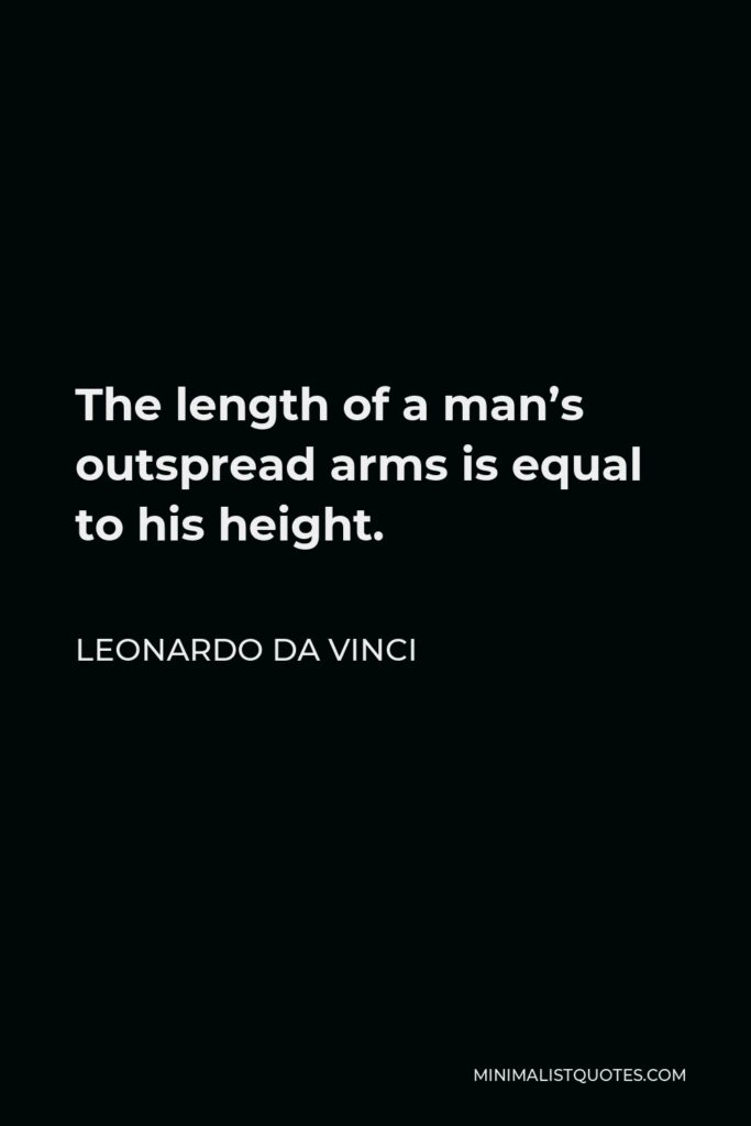 Leonardo da Vinci Quote - The length of a man's outspread arms is equal to his height.