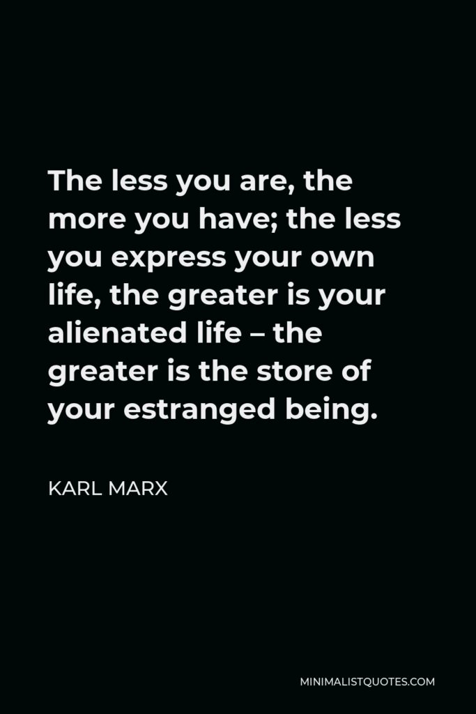 Karl Marx Quote - The less you are, the more you have; the less you express your own life, the greater is your alienated life – the greater is the store of your estranged being.