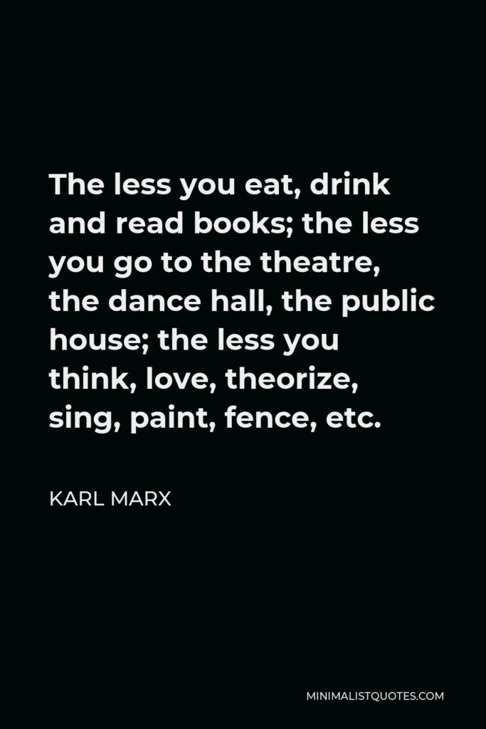 Karl Marx Quote - The less you eat, drink and read books; the less you go to the theatre, the dance hall, the public house; the less you think, love, theorize, sing, paint, fence, etc.