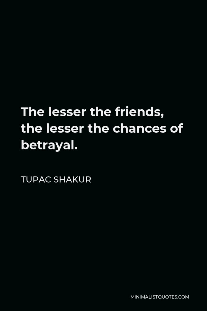 Tupac Shakur Quote - The lesser the friends, the lesser the chances of betrayal.