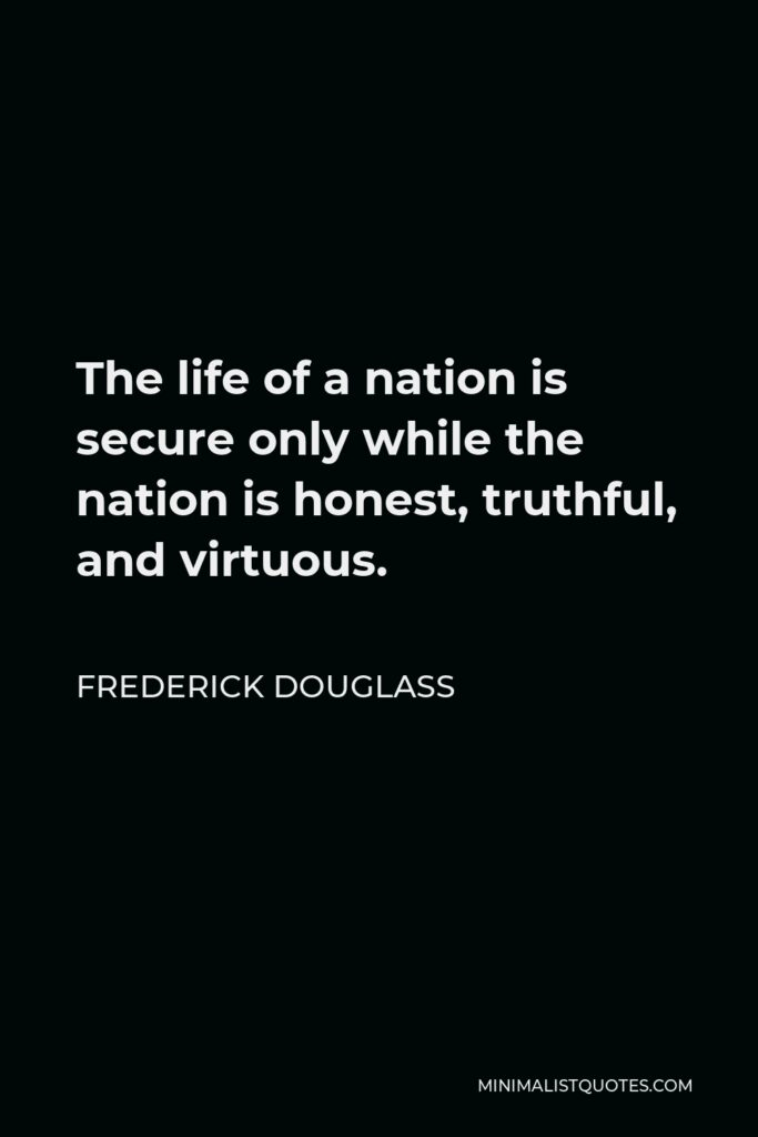 Frederick Douglass Quote - The life of a nation is secure only while the nation is honest, truthful, and virtuous.