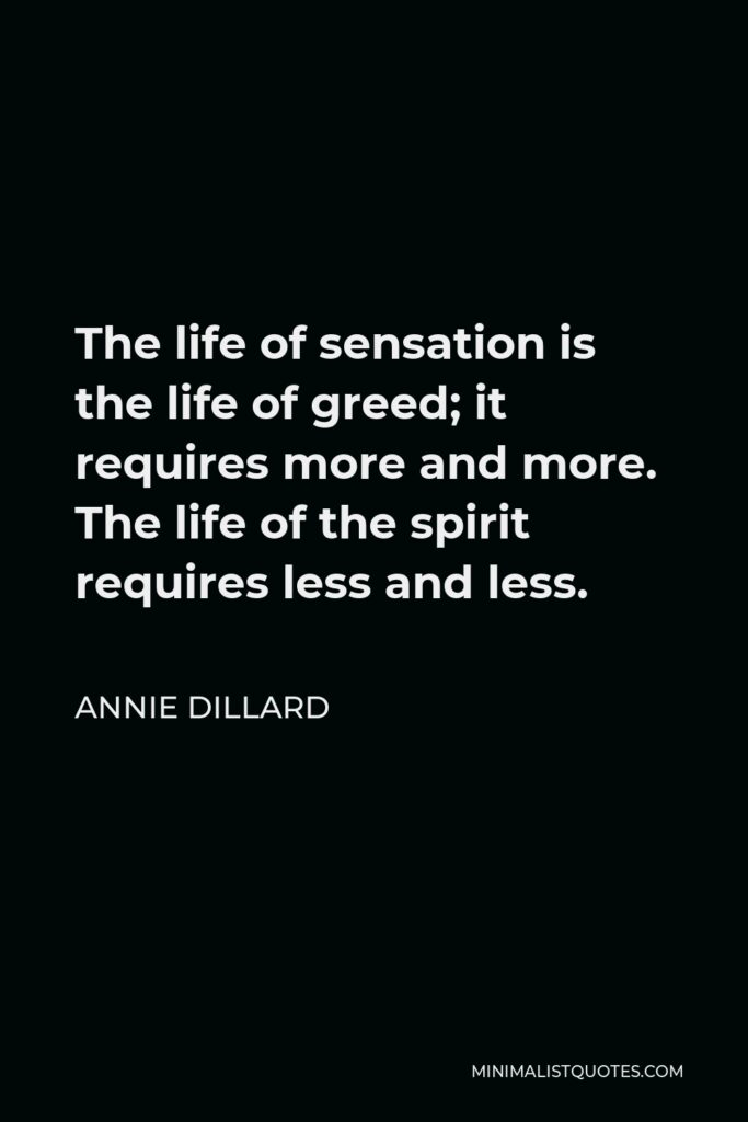Annie Dillard Quote - The life of sensation is the life of greed; it requires more and more. The life of the spirit requires less and less.