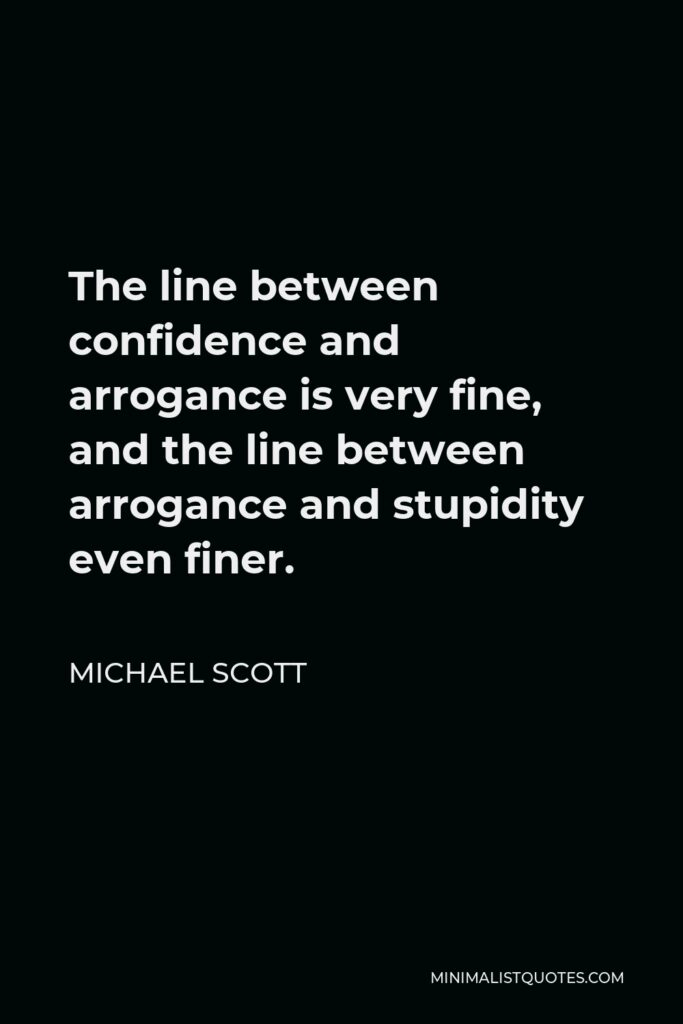 Michael Scott Quote - The line between confidence and arrogance is very fine, and the line between arrogance and stupidity even finer.