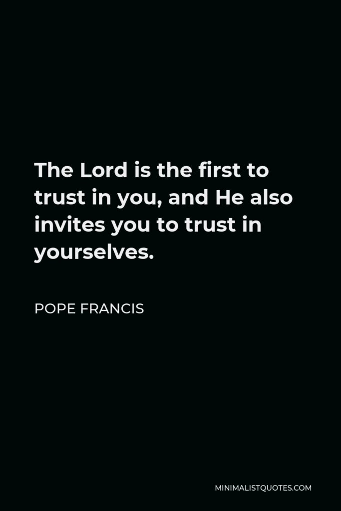 Pope Francis Quote - The Lord is the first to trust in you, and He also invites you to trust in yourselves.