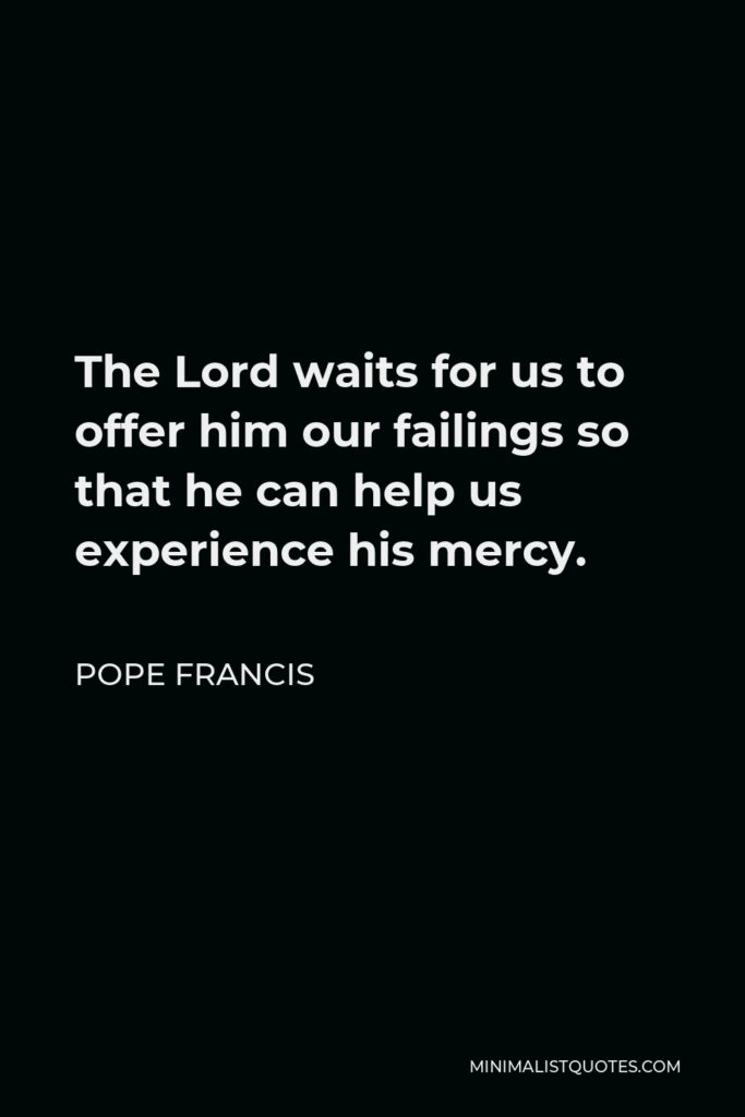Pope Francis Quote - The Lord waits for us to offer him our failings so that he can help us experience his mercy.