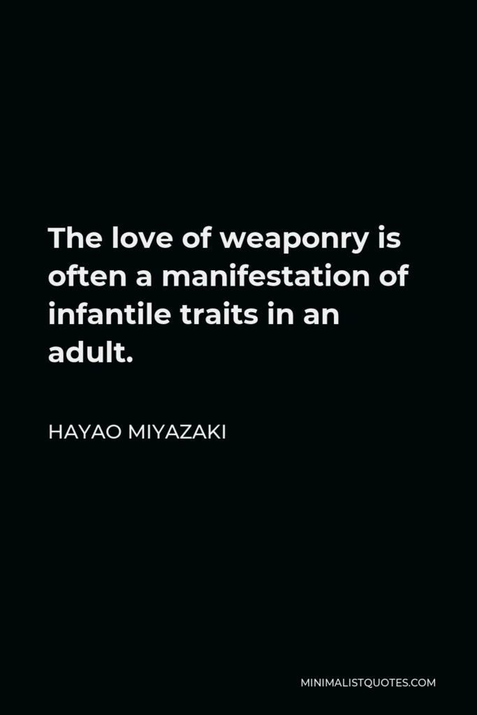 Hayao Miyazaki Quote - The love of weaponry is often a manifestation of infantile traits in an adult.