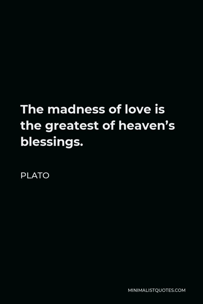 Plato Quote - The madness of love is the greatest of heaven's blessings.