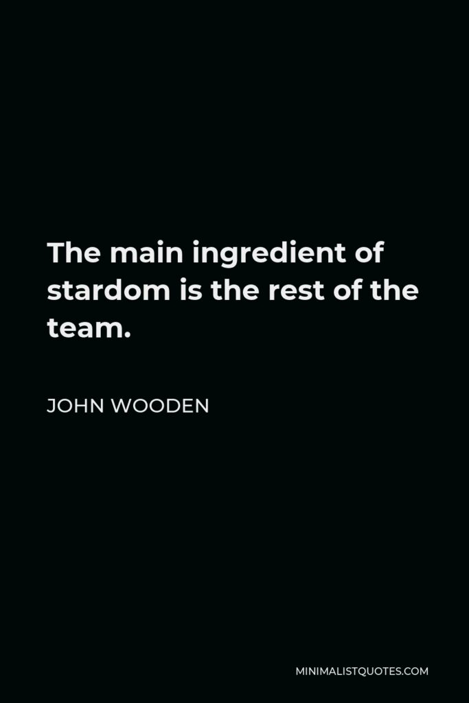 John Wooden Quote - The main ingredient of stardom is the rest of the team.