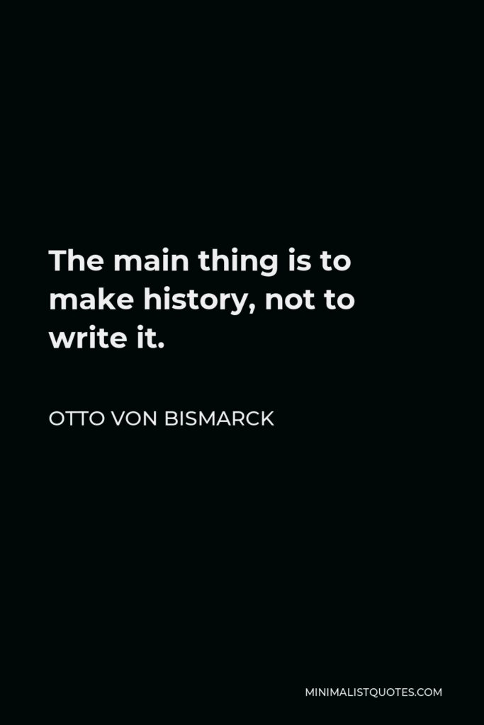 Otto von Bismarck Quote - The main thing is to make history, not to write it.
