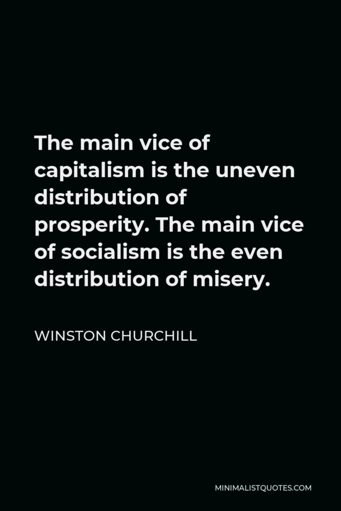 Winston Churchill Quote - The main vice of capitalism is the uneven distribution of prosperity. The main vice of socialism is the even distribution of misery.