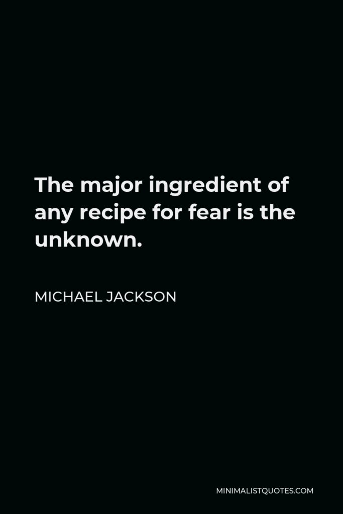Michael Jackson Quote - The major ingredient of any recipe for fear is the unknown.