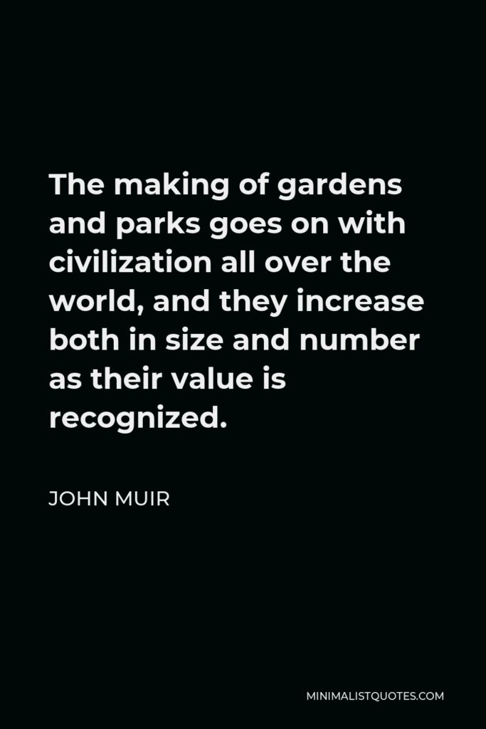 John Muir Quote - The making of gardens and parks goes on with civilization all over the world, and they increase both in size and number as their value is recognized.