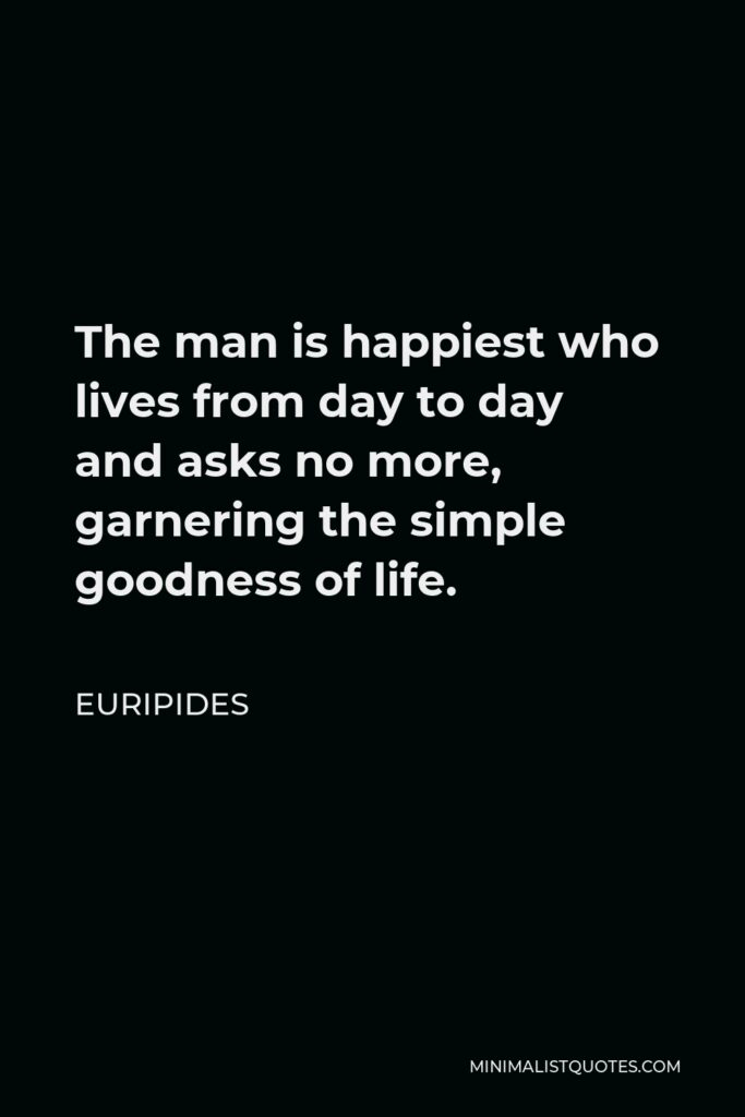 Euripides Quote - The man is happiest who lives from day to day and asks no more, garnering the simple goodness of life.