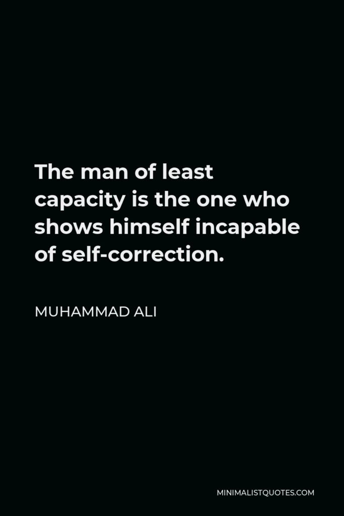 Muhammad Ali Quote - The man of least capacity is the one who shows himself incapable of self-correction.