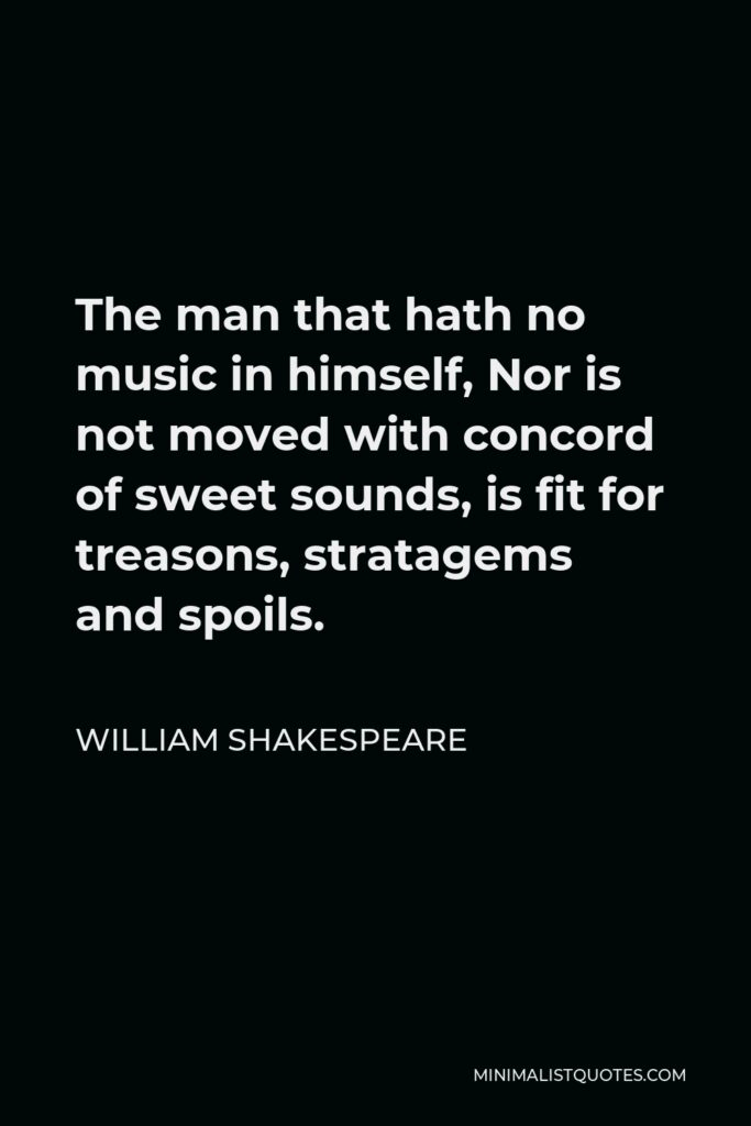 William Shakespeare Quote - The man that hath no music in himself, Nor is not moved with concord of sweet sounds, is fit for treasons, stratagems and spoils.