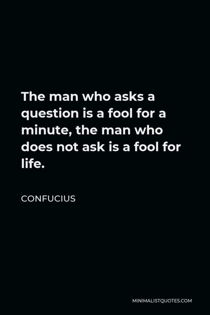 Confucius Quote - The man who asks a question is a fool for a minute, the man who does not ask is a fool for life.