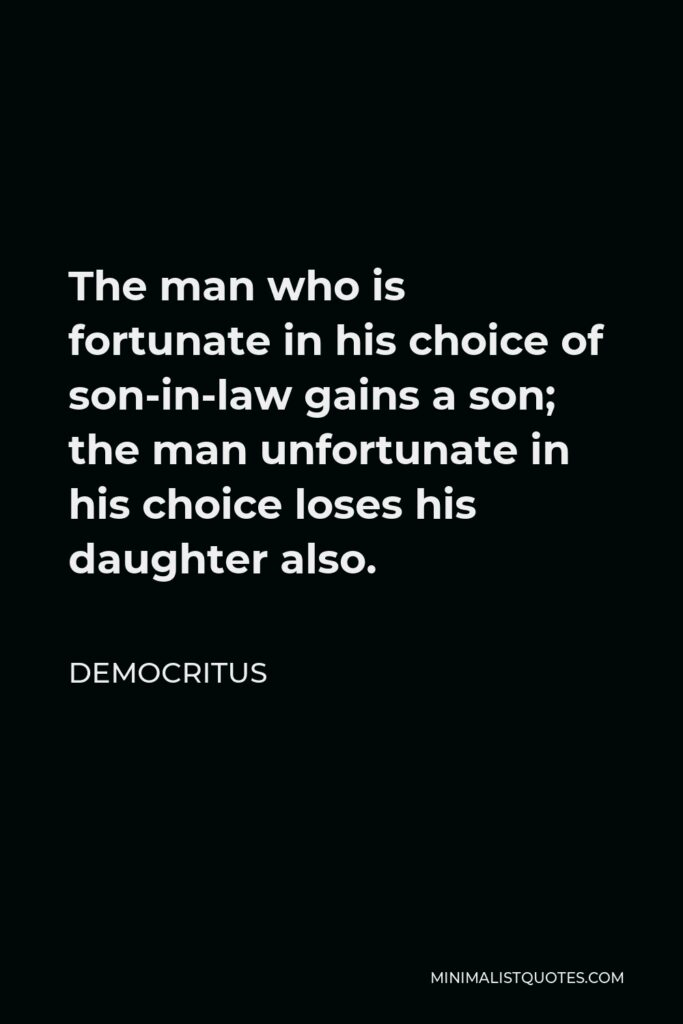 Democritus Quote - The man who is fortunate in his choice of son-in-law gains a son; the man unfortunate in his choice loses his daughter also.