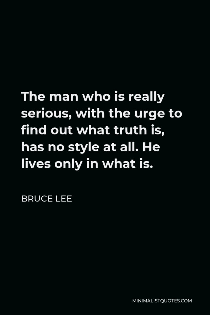 Bruce Lee Quote - The man who is really serious, with the urge to find out what truth is, has no style at all. He lives only in what is.