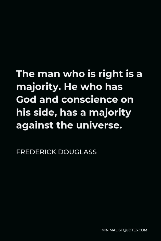 Frederick Douglass Quote - The man who is right is a majority. He who has God and conscience on his side, has a majority against the universe.