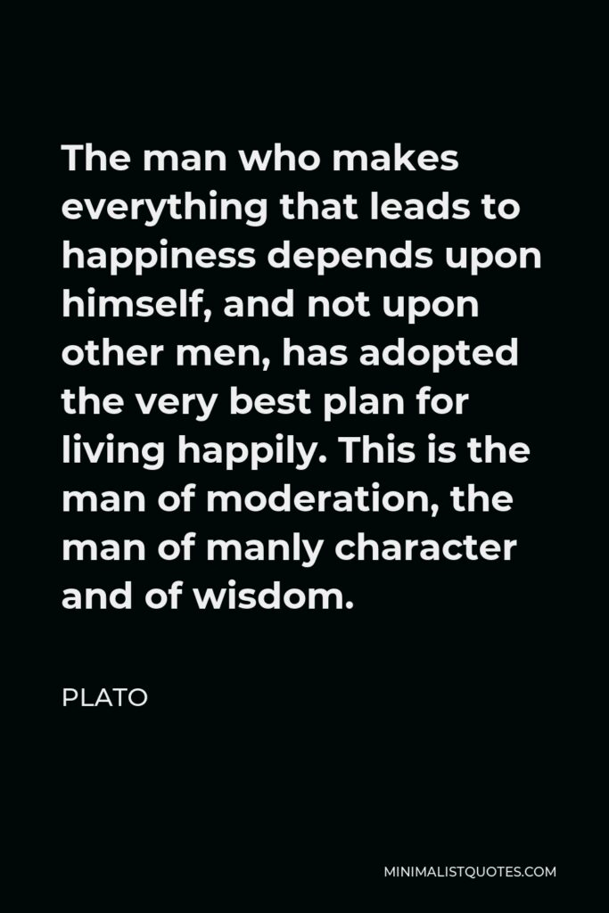 Plato Quote - The man who makes everything that leads to happiness depends upon himself, and not upon other men, has adopted the very best plan for living happily. This is the man of moderation, the man of manly character and of wisdom.