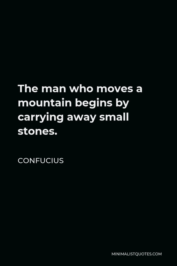Confucius Quote - The man who moves a mountain begins by carrying away small stones.