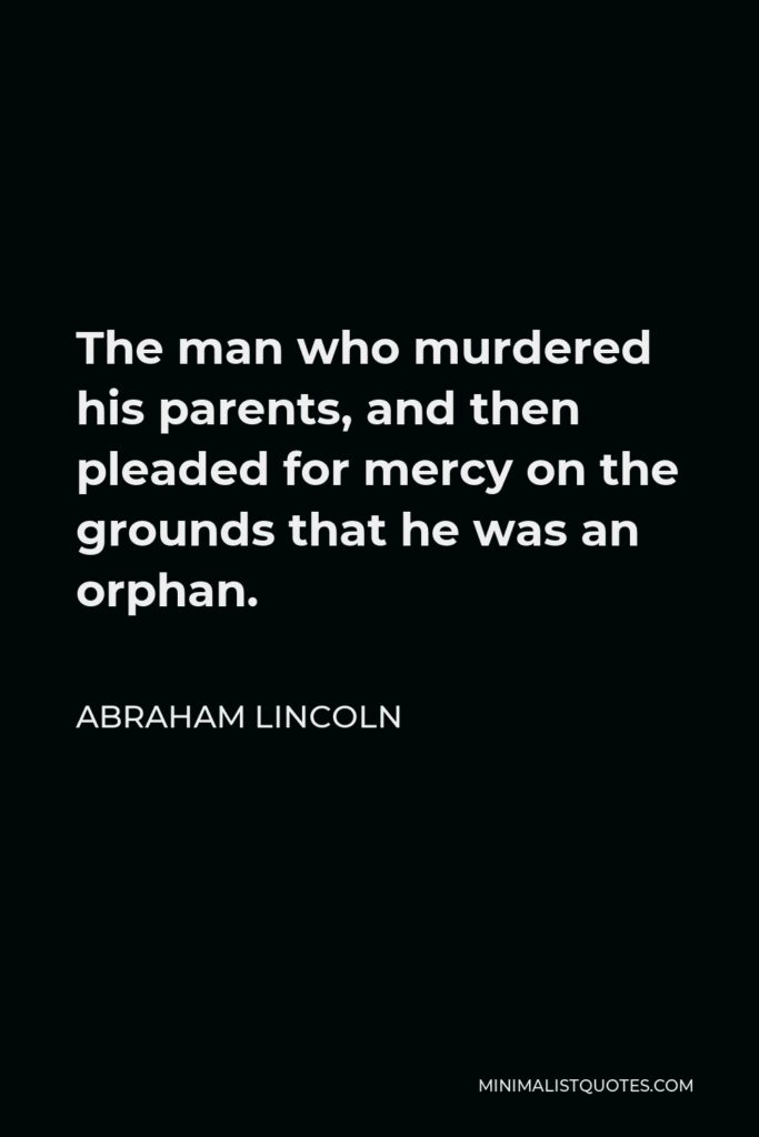 Abraham Lincoln Quote - The man who murdered his parents, and then pleaded for mercy on the grounds that he was an orphan.