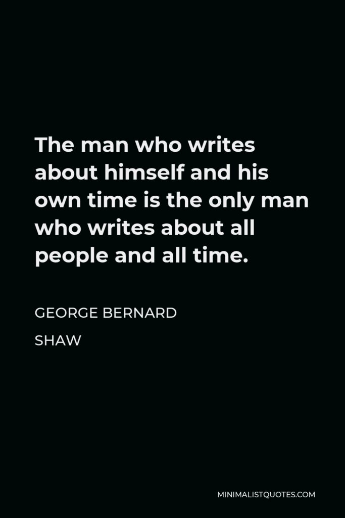 George Bernard Shaw Quote - The man who writes about himself and his own time is the only man who writes about all people and all time.