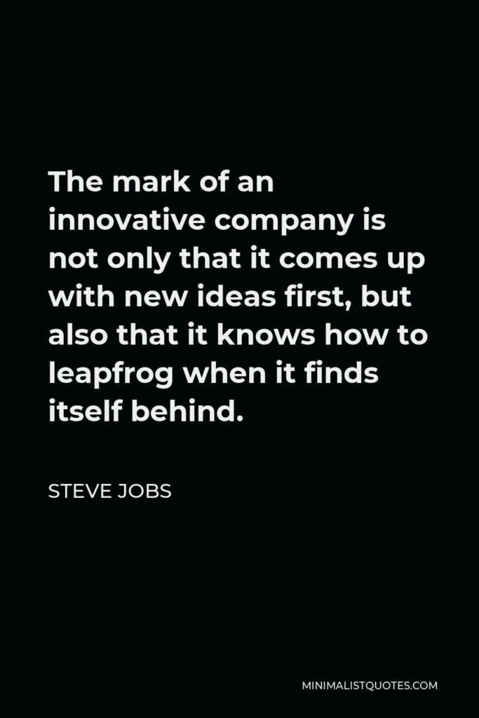 Steve Jobs Quote - The mark of an innovative company is not only that it comes up with new ideas first, but also that it knows how to leapfrog when it finds itself behind.
