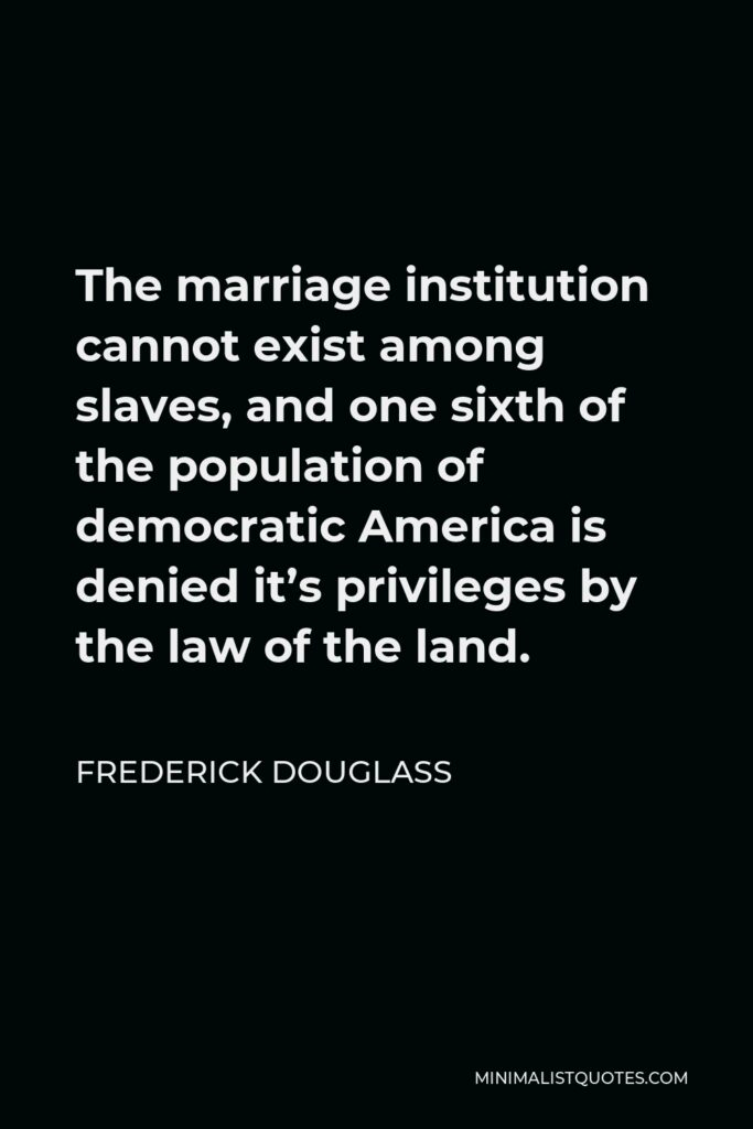 Frederick Douglass Quote - The marriage institution cannot exist among slaves, and one sixth of the population of democratic America is denied it's privileges by the law of the land.