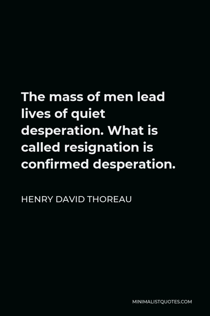 Henry David Thoreau Quote - The mass of men lead lives of quiet desperation. What is called resignation is confirmed desperation.