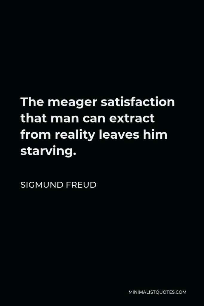 Sigmund Freud Quote - The meager satisfaction that man can extract from reality leaves him starving.