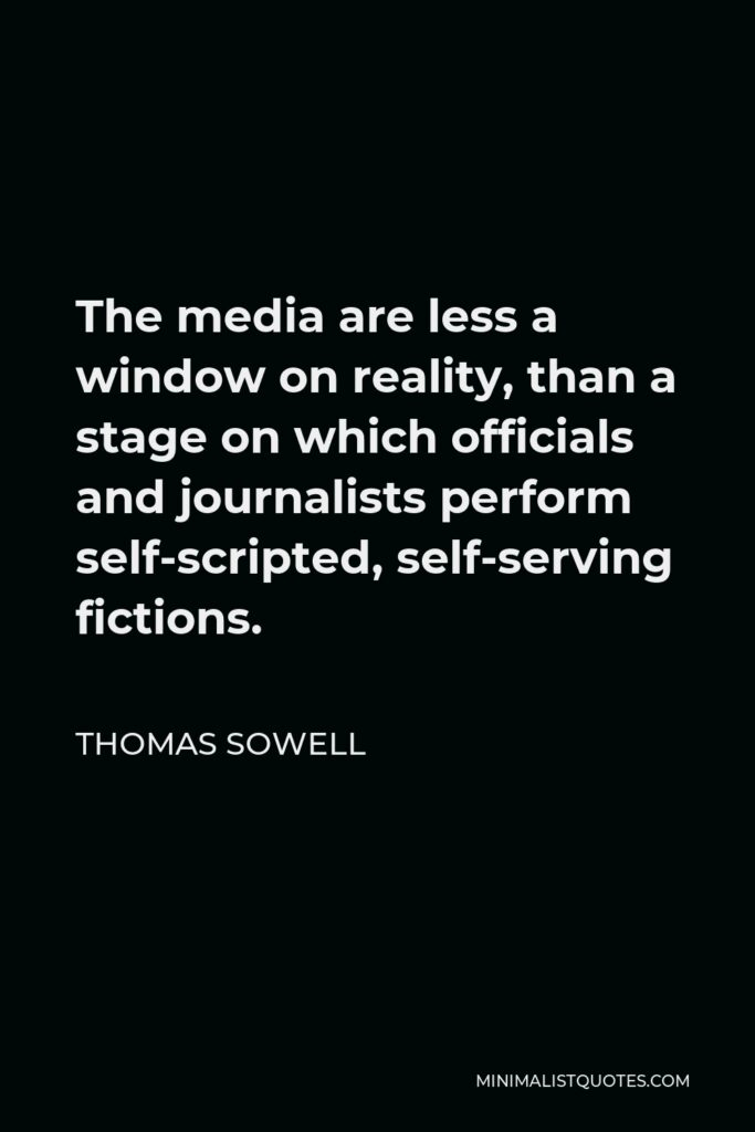 Thomas Sowell Quote - The media are less a window on reality, than a stage on which officials and journalists perform self-scripted, self-serving fictions.