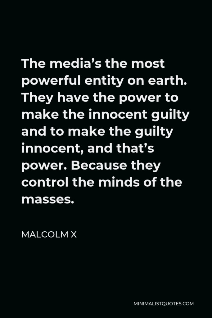 Malcolm X Quote - The media's the most powerful entity on earth. They have the power to make the innocent guilty and to make the guilty innocent, and that's power. Because they control the minds of the masses.