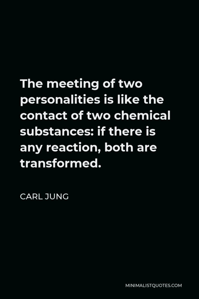Carl Jung Quote - The meeting of two personalities is like the contact of two chemical substances: if there is any reaction, both are transformed.