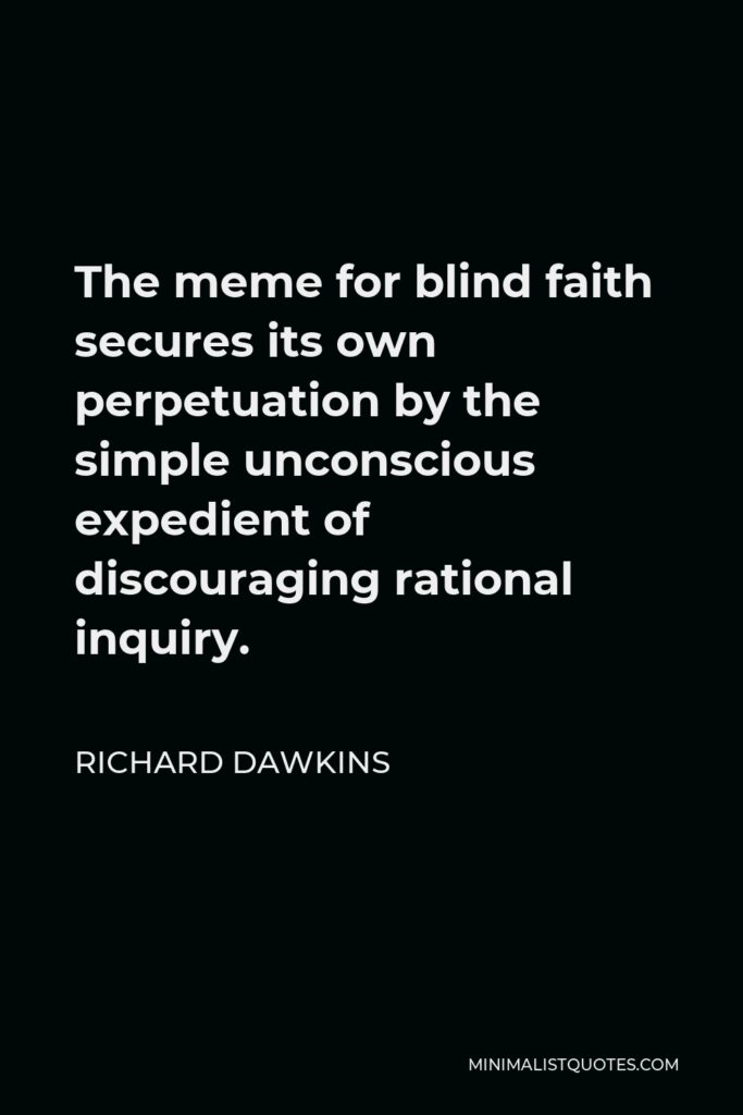 Richard Dawkins Quote - The meme for blind faith secures its own perpetuation by the simple unconscious expedient of discouraging rational inquiry.