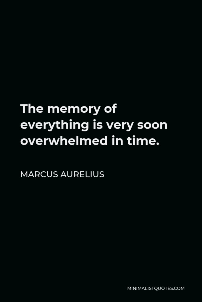 Marcus Aurelius Quote - The memory of everything is very soon overwhelmed in time.
