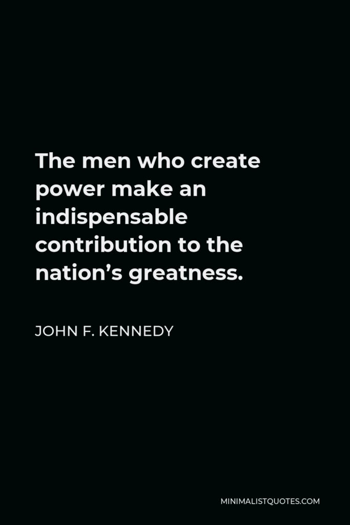 John F. Kennedy Quote - The men who create power make an indispensable contribution to the nation's greatness.