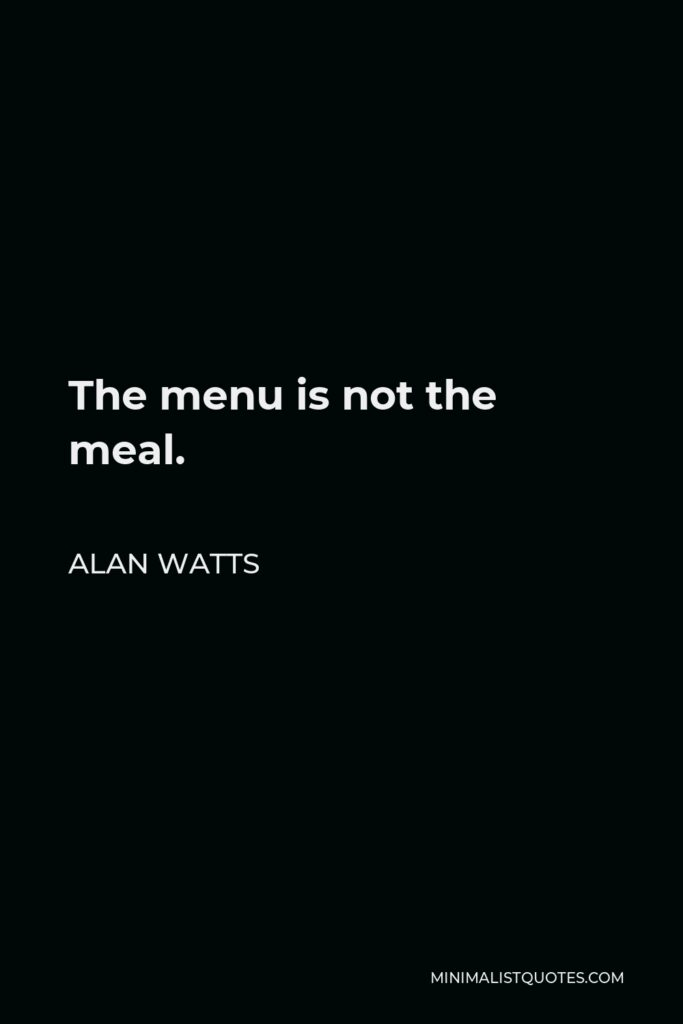 Alan Watts Quote - The menu is not the meal.
