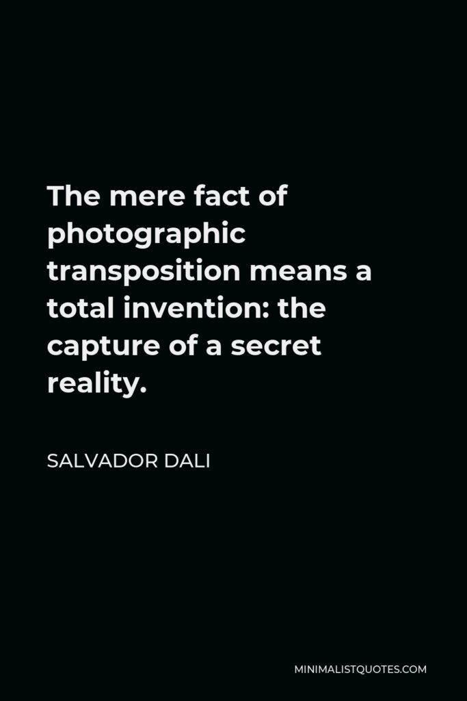 Salvador Dali Quote - The mere fact of photographic transposition means a total invention: the capture of a secret reality.
