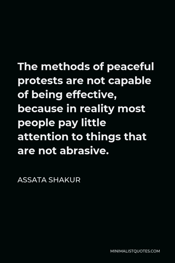 Assata Shakur Quote - The methods of peaceful protests are not capable of being effective, because in reality most people pay little attention to things that are not abrasive.