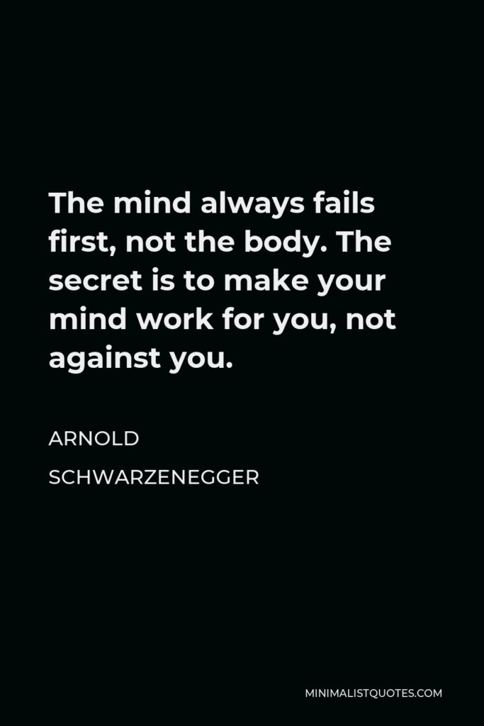 Arnold Schwarzenegger Quote - The mind always fails first, not the body. The secret is to make your mind work for you, not against you.