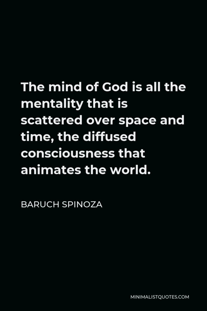 Baruch Spinoza Quote - The mind of God is all the mentality that is scattered over space and time, the diffused consciousness that animates the world.