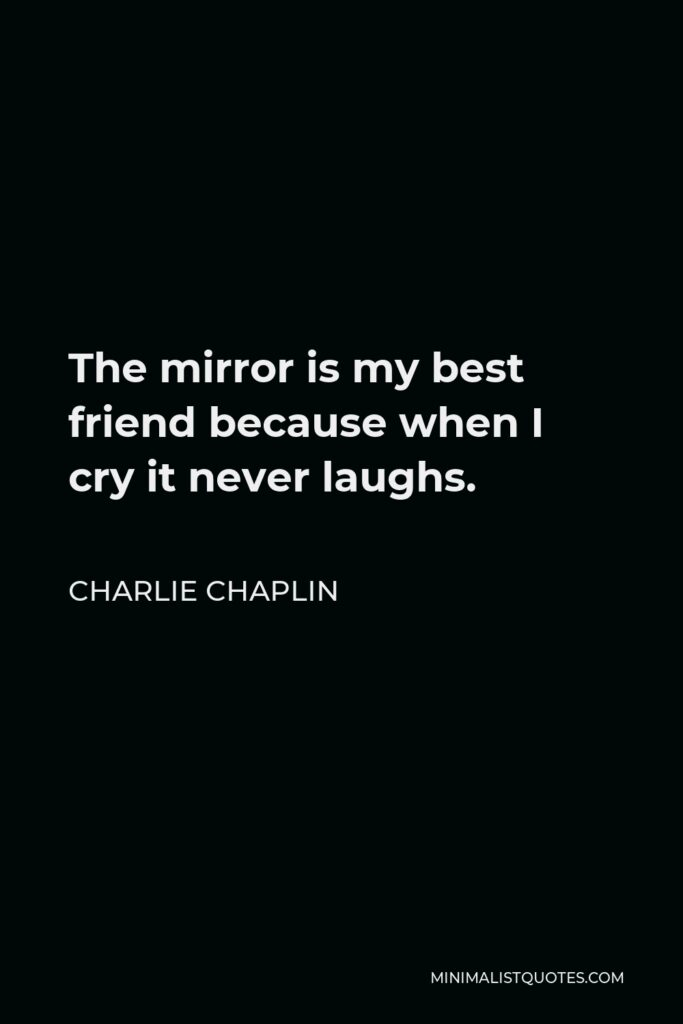 Charlie Chaplin Quote - The mirror is my best friend because when I cry it never laughs.