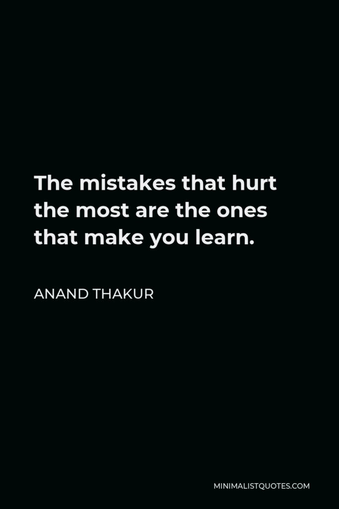 Anand Thakur Quote - The mistakes that hurt the most are the ones that make you learn.