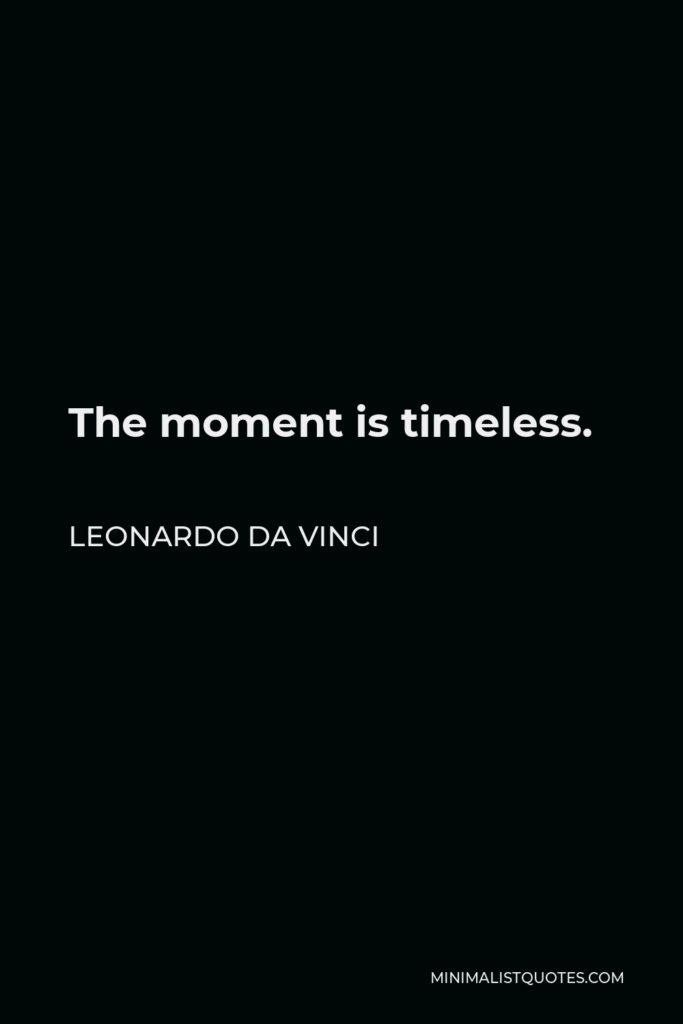 Leonardo da Vinci Quote - The moment is timeless.